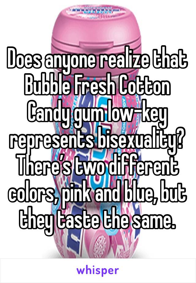 Does anyone realize that Bubble Fresh Cotton Candy gum low-key represents bisexuality? There's two different colors, pink and blue, but they taste the same.