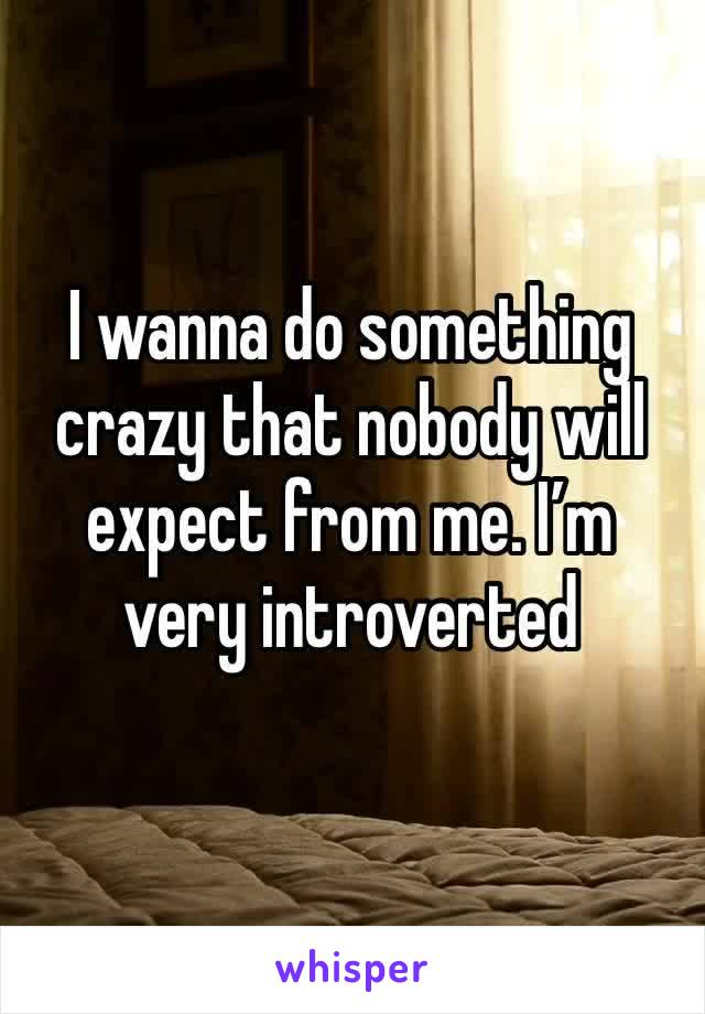 I wanna do something crazy that nobody will expect from me. I'm very introverted
