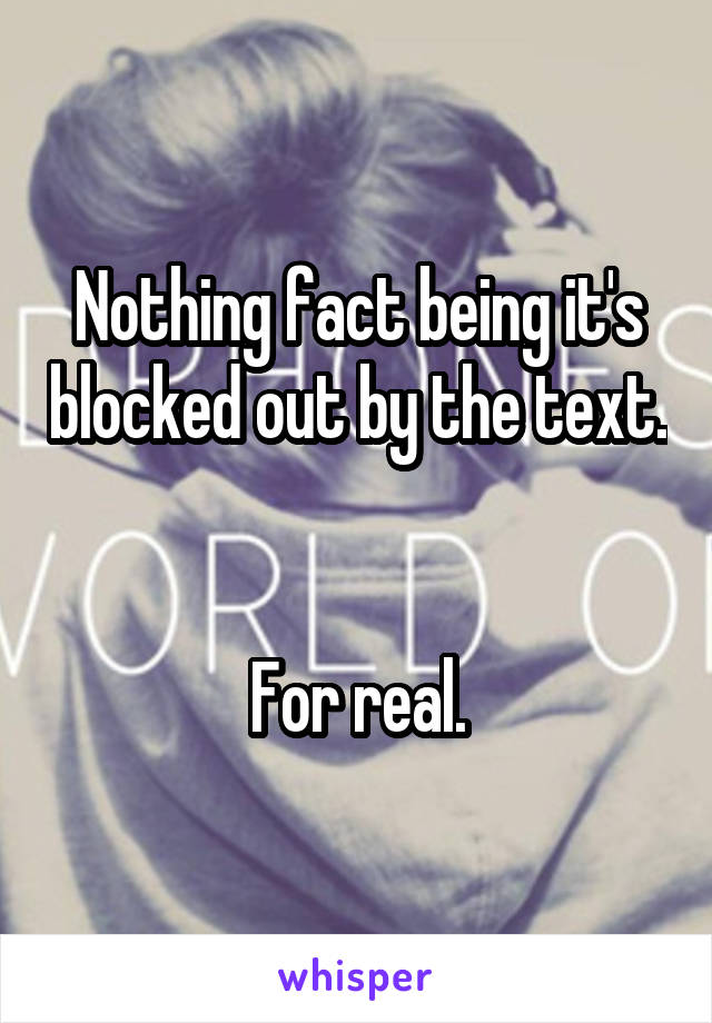 Nothing fact being it's blocked out by the text.   For real.