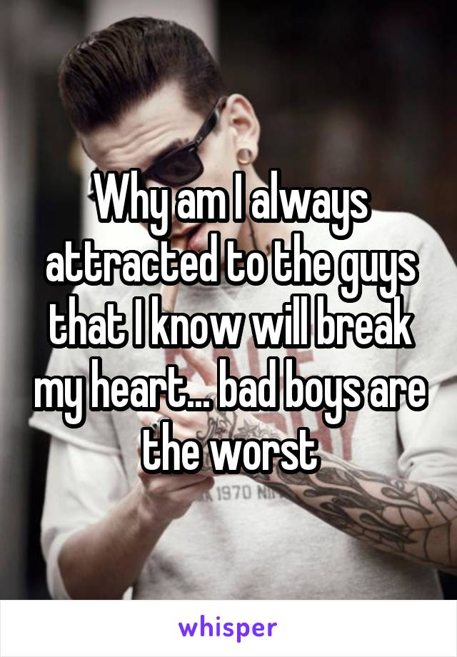 Why am I always attracted to the guys that I know will break my heart... bad boys are the worst