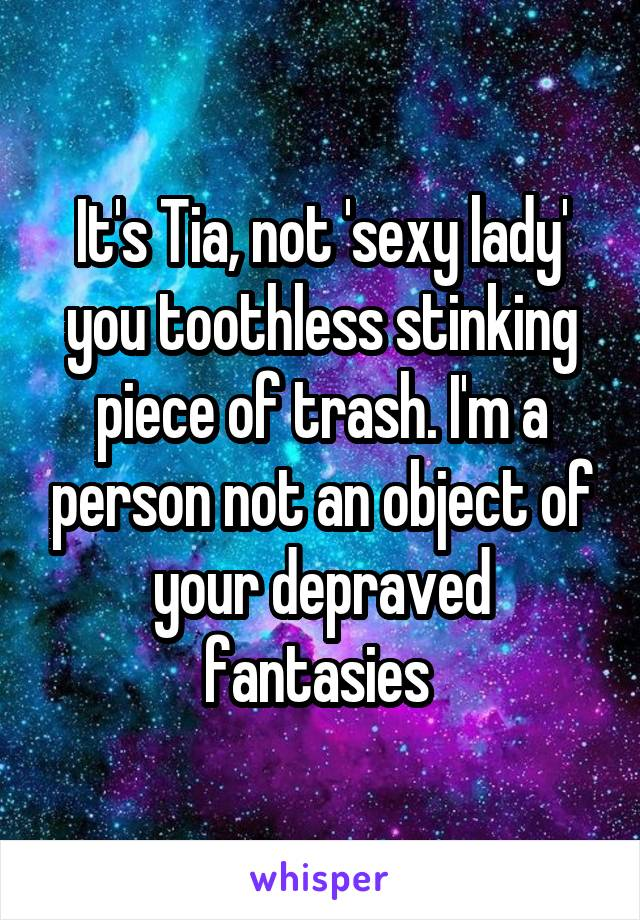 It's Tia, not 'sexy lady' you toothless stinking piece of trash. I'm a person not an object of your depraved fantasies