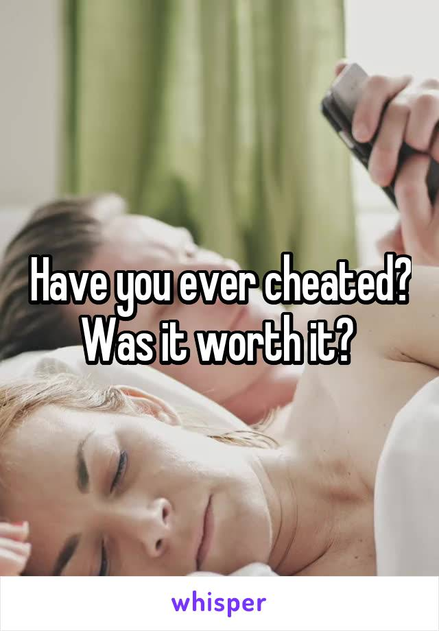 Have you ever cheated? Was it worth it?