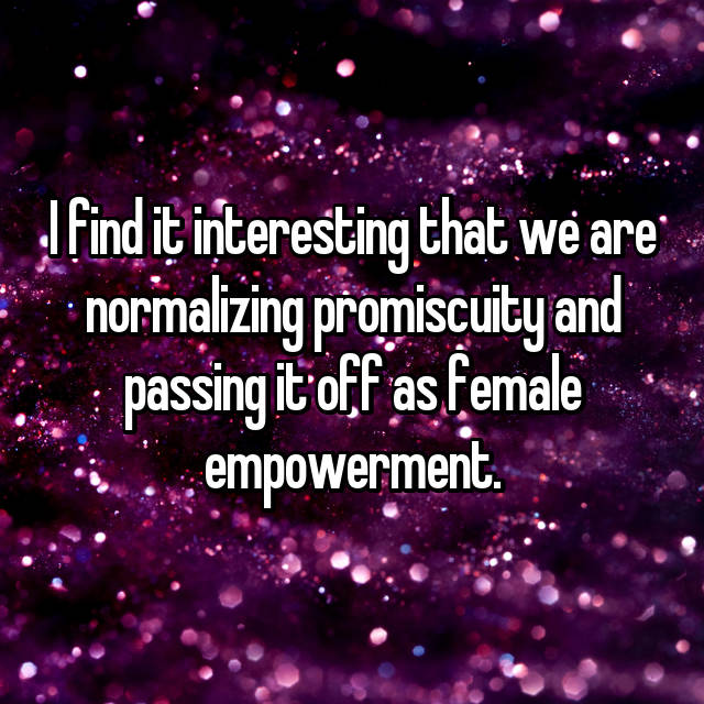 I find it interesting that we are normalizing promiscuity and passing it off as female empowerment.