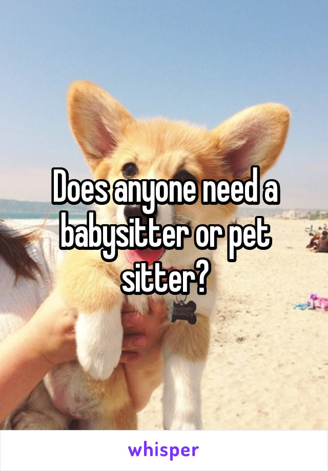 Does anyone need a babysitter or pet sitter?