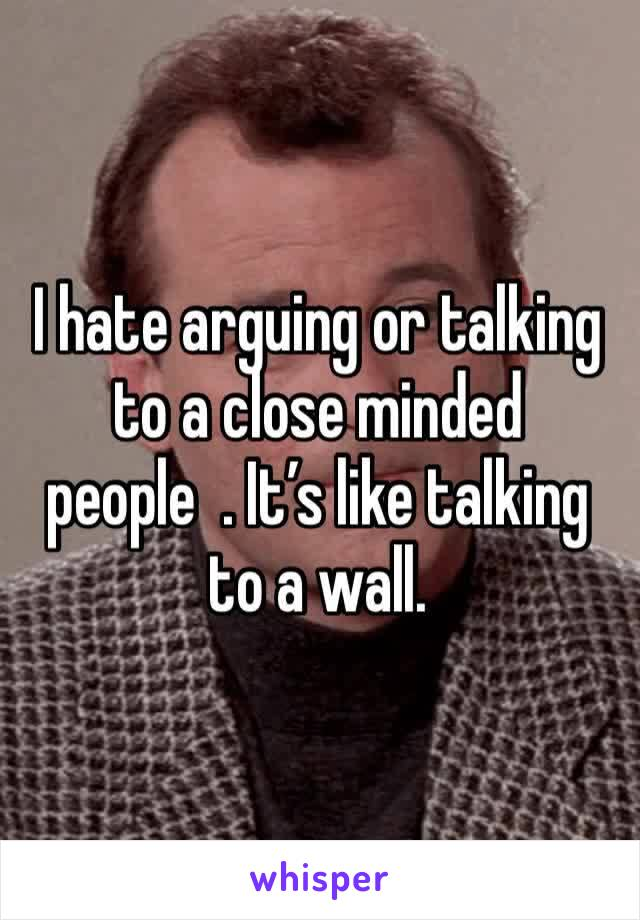 I hate arguing or talking to a close minded people  . It's like talking to a wall.