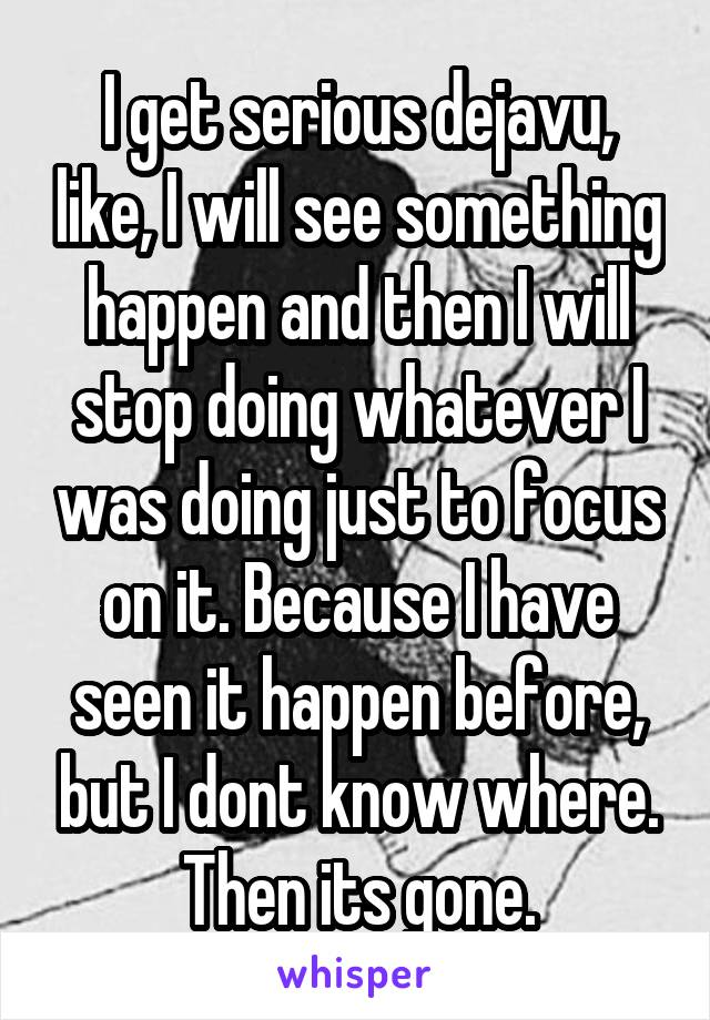 I get serious dejavu, like, I will see something happen and then I will stop doing whatever I was doing just to focus on it. Because I have seen it happen before, but I dont know where. Then its gone.
