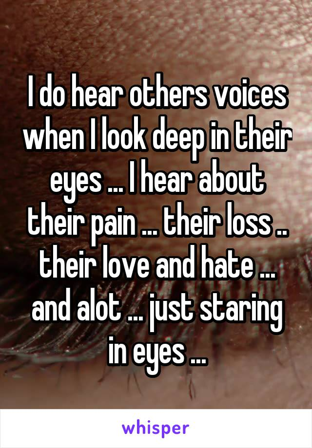 I do hear others voices when I look deep in their eyes ... I hear about their pain ... their loss .. their love and hate ... and alot ... just staring in eyes ...