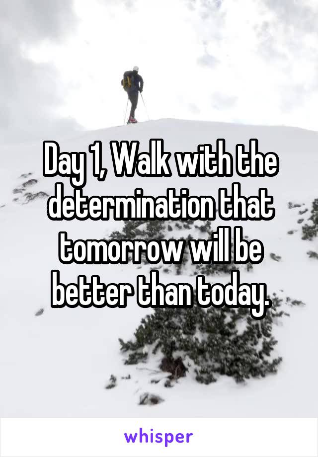 Day 1, Walk with the determination that tomorrow will be better than today.