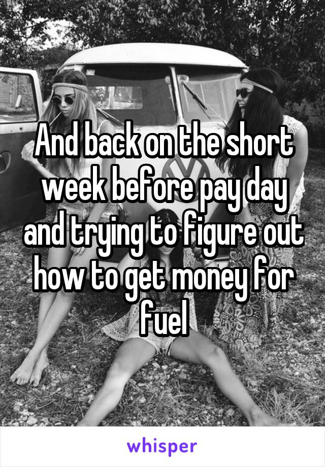 And back on the short week before pay day and trying to figure out how to get money for fuel