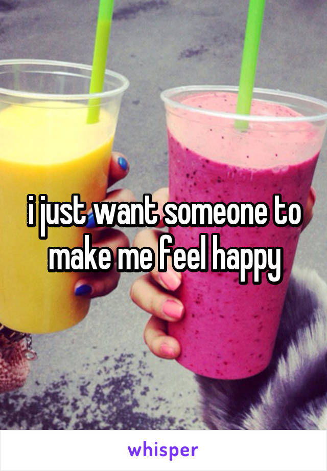 i just want someone to make me feel happy