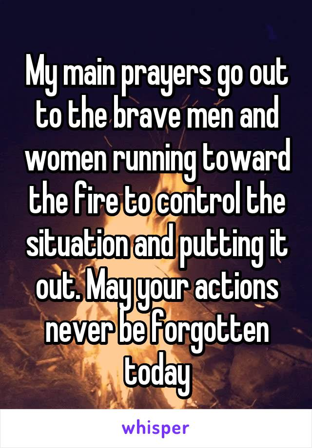 My main prayers go out to the brave men and women running toward the fire to control the situation and putting it out. May your actions never be forgotten today