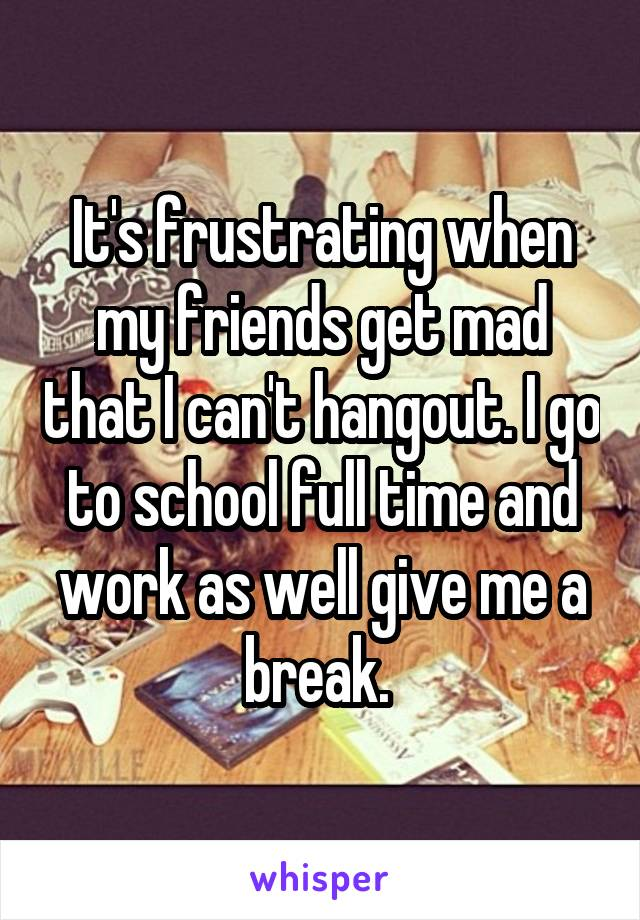 It's frustrating when my friends get mad that I can't hangout. I go to school full time and work as well give me a break.
