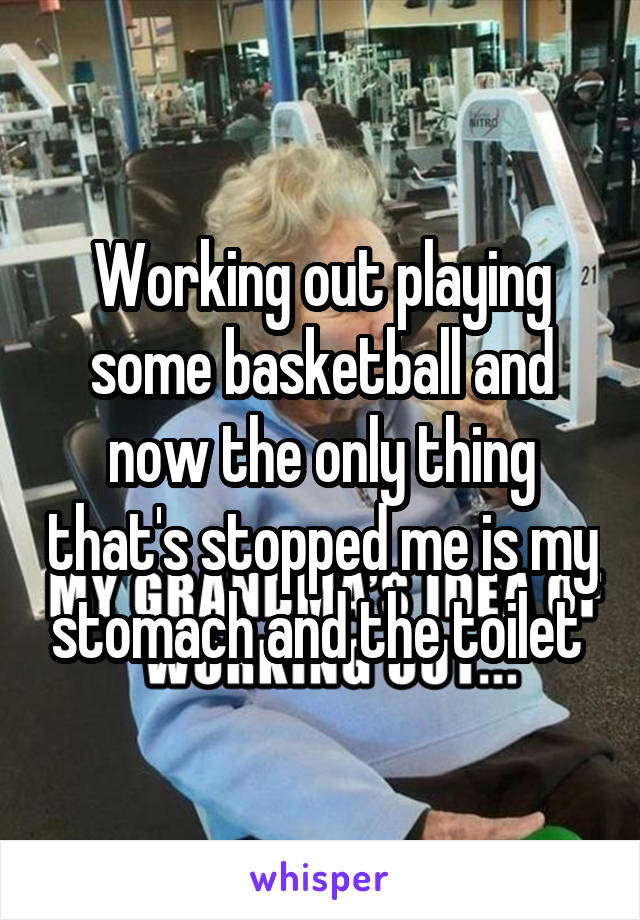 Working out playing some basketball and now the only thing that's stopped me is my stomach and the toilet