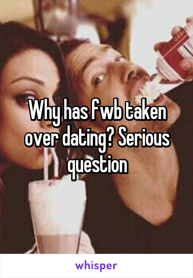 Why has fwb taken over dating? Serious question
