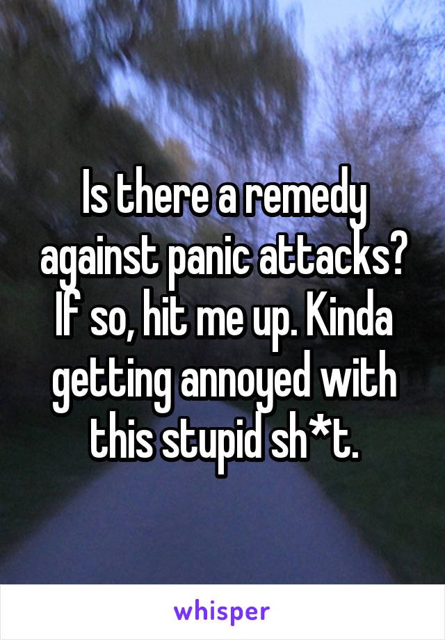 Is there a remedy against panic attacks? If so, hit me up. Kinda getting annoyed with this stupid sh*t.