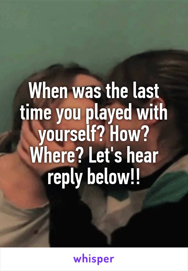 When was the last time you played with yourself? How? Where? Let's hear reply below!!