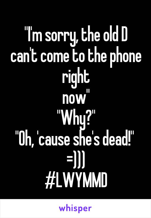 """""""I'm sorry, the old D can't come to the phone right now"""" """"Why?"""" """"Oh, 'cause she's dead!""""  =))) #LWYMMD"""