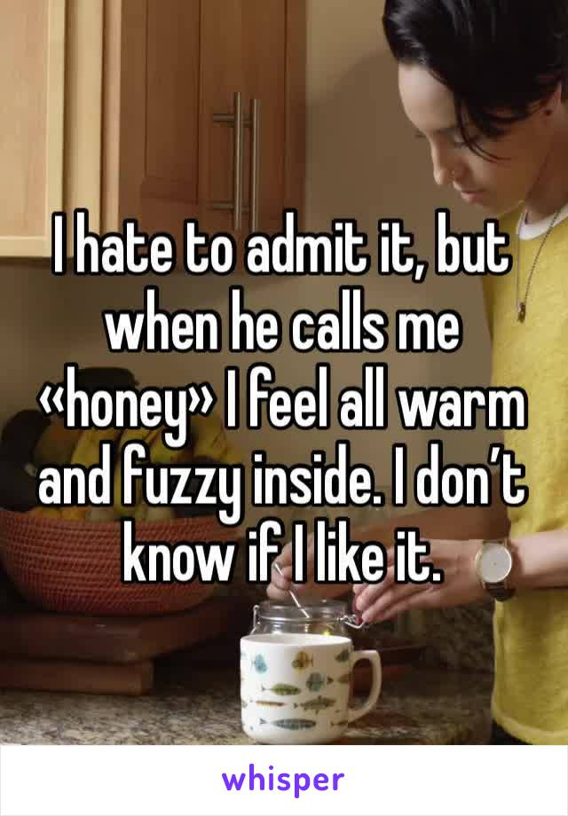 I hate to admit it, but when he calls me «honey» I feel all warm and fuzzy inside. I don't know if I like it.