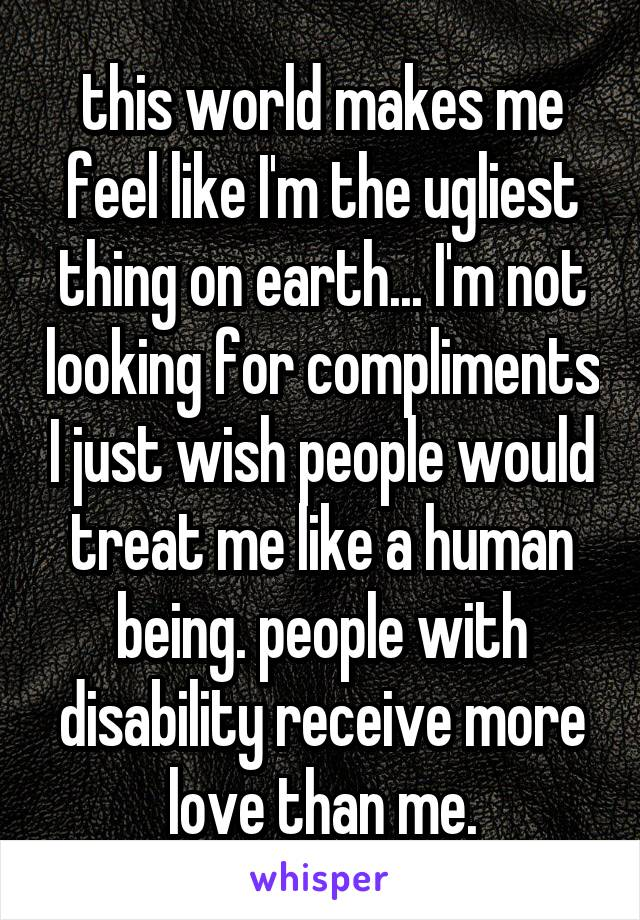 this world makes me feel like I'm the ugliest thing on earth... I'm not looking for compliments I just wish people would treat me like a human being. people with disability receive more love than me.