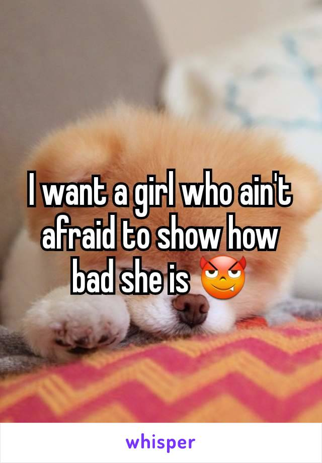 I want a girl who ain't afraid to show how bad she is 😈