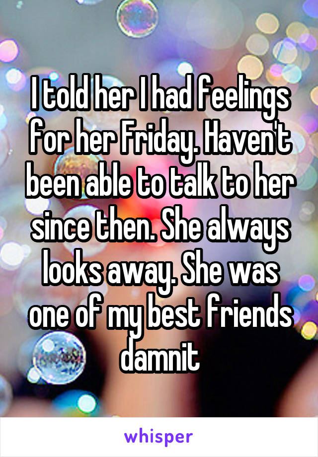 I told her I had feelings for her Friday. Haven't been able to talk to her since then. She always looks away. She was one of my best friends damnit
