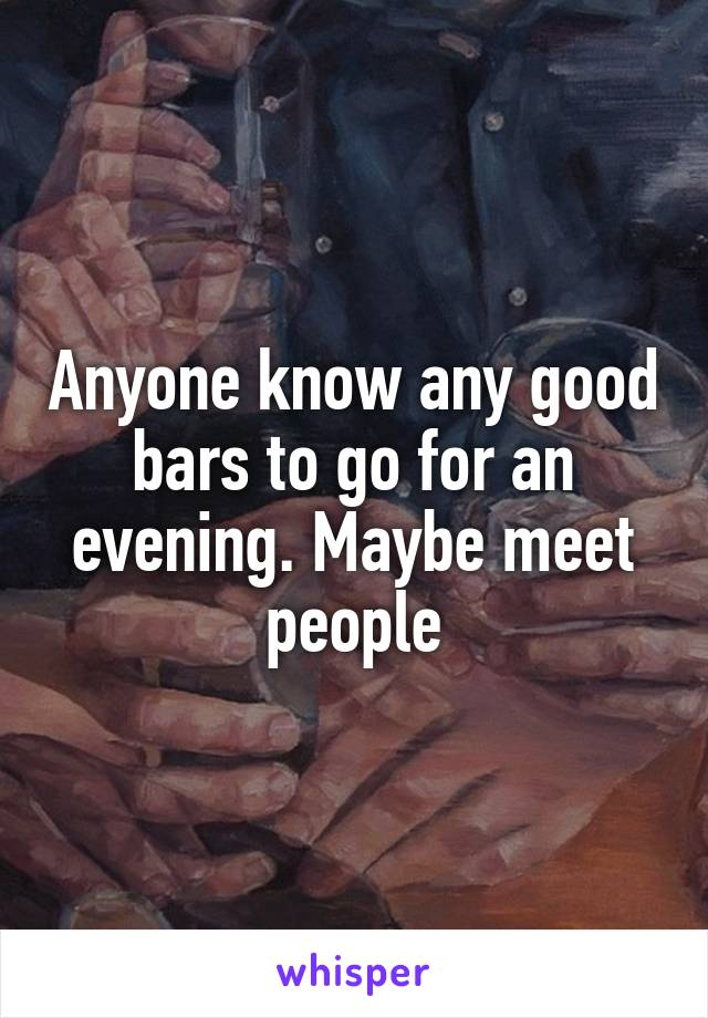 Anyone know any good bars to go for an evening. Maybe meet people