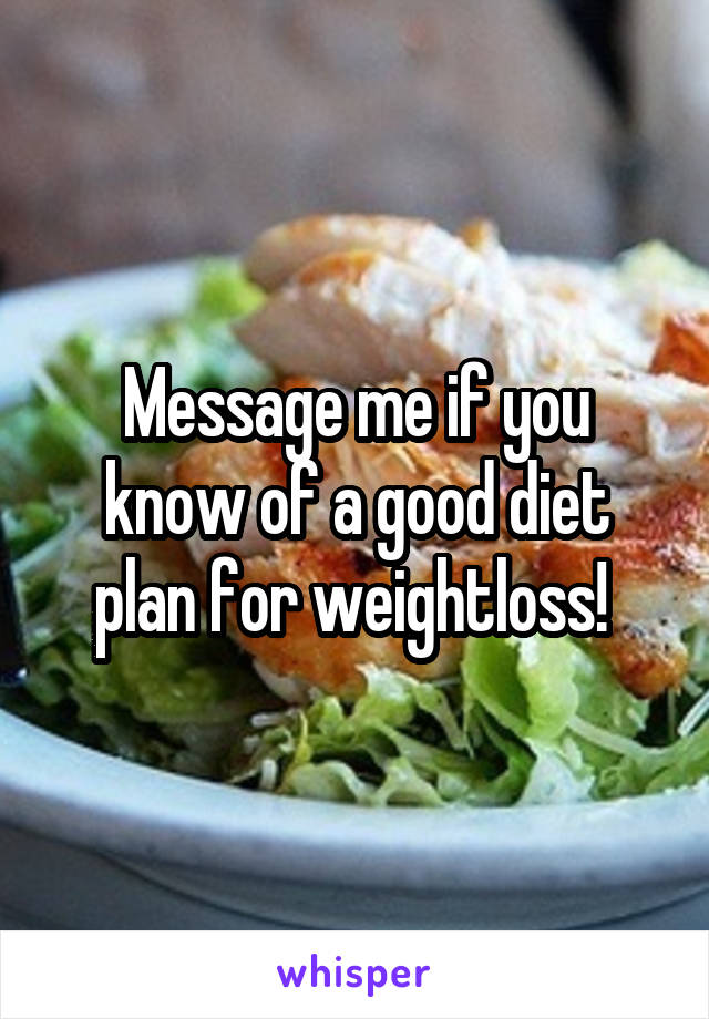 Message me if you know of a good diet plan for weightloss!