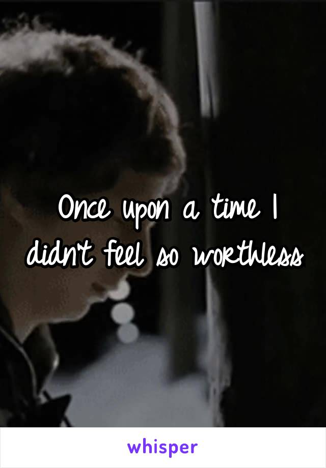 Once upon a time I didn't feel so worthless.