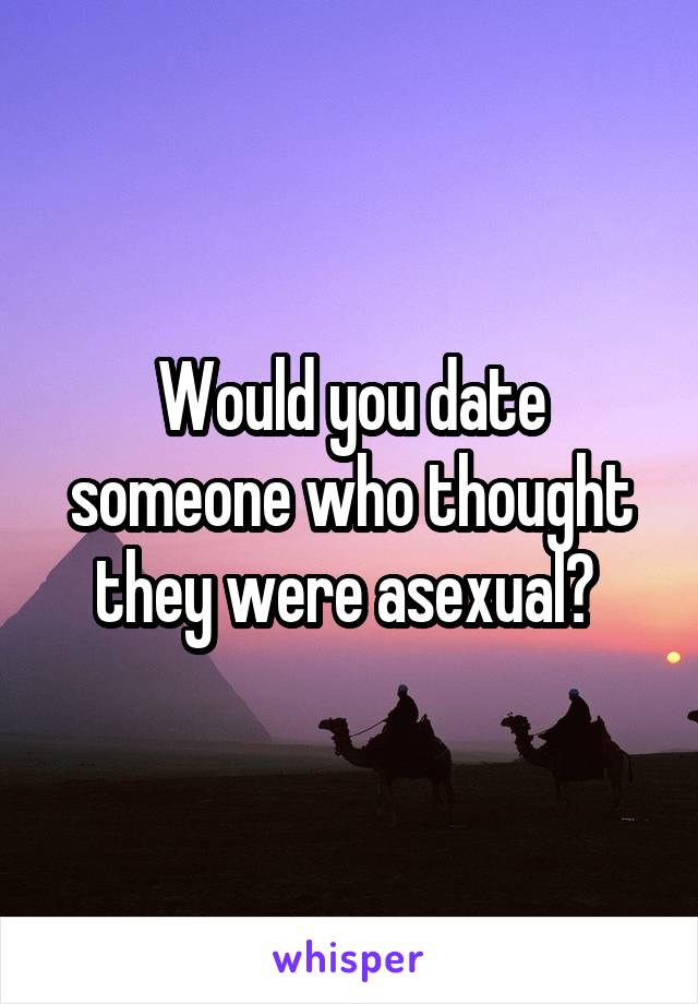 Would you date someone who thought they were asexual?