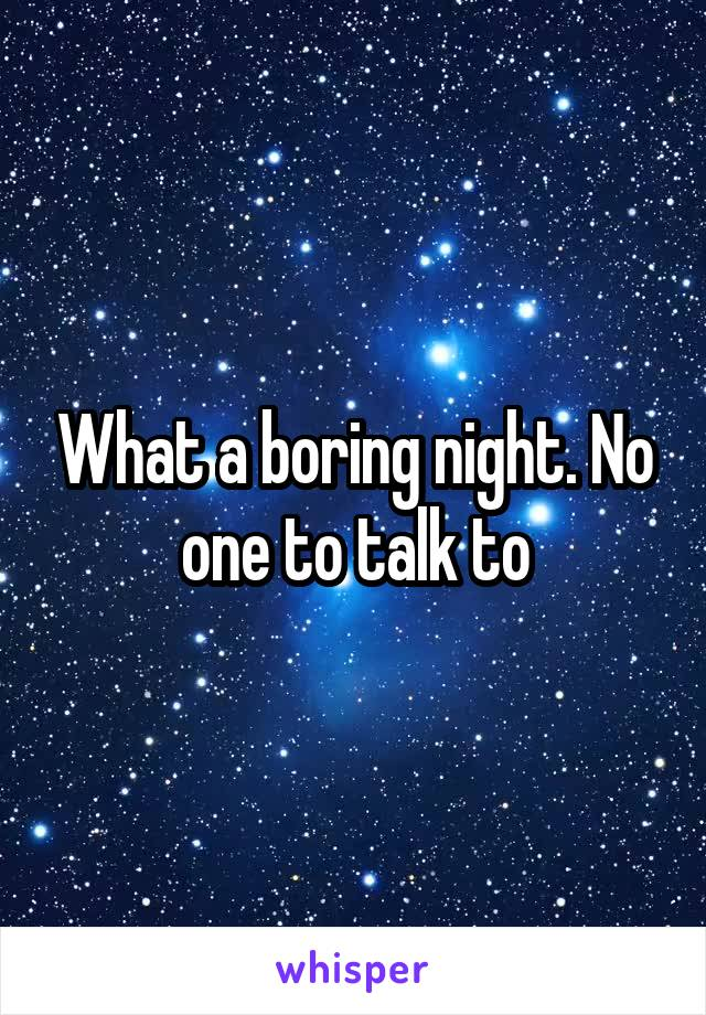 What a boring night. No one to talk to
