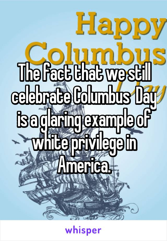 The fact that we still celebrate Columbus  Day is a glaring example of white privilege in America.