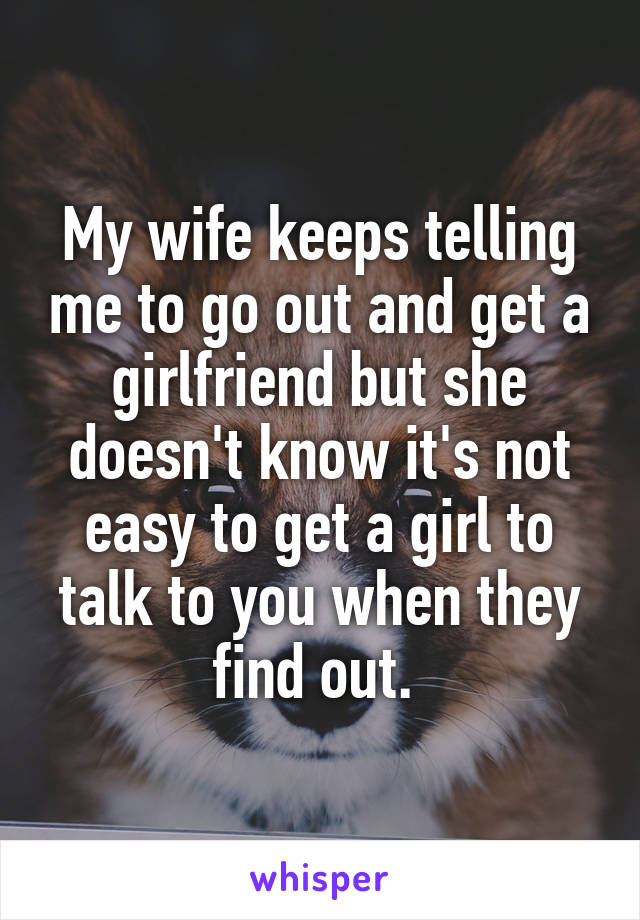 My wife keeps telling me to go out and get a girlfriend but she doesn't know it's not easy to get a girl to talk to you when they find out.