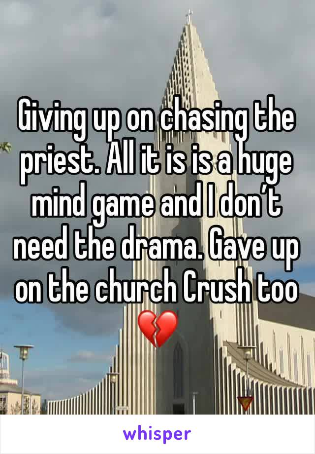 Giving up on chasing the priest. All it is is a huge mind game and I don't need the drama. Gave up on the church Crush too 💔