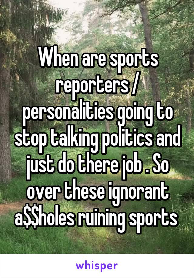 When are sports reporters / personalities going to stop talking politics and just do there job . So over these ignorant a$$holes ruining sports