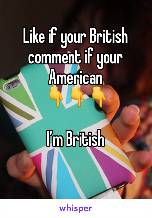 Like if your British comment if your American  👇👇👇  I'm British