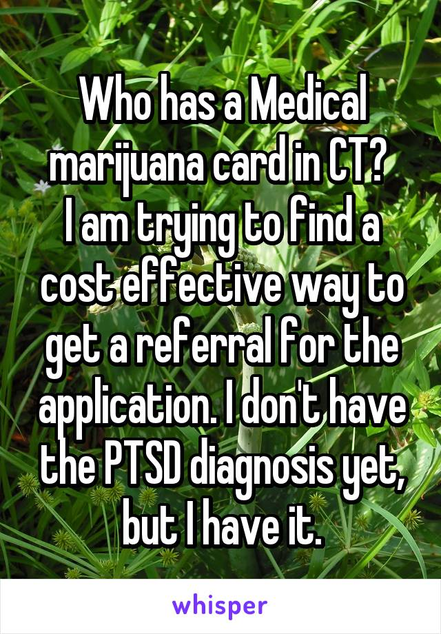 Who has a Medical marijuana card in CT?  I am trying to find a cost effective way to get a referral for the application. I don't have the PTSD diagnosis yet, but I have it.
