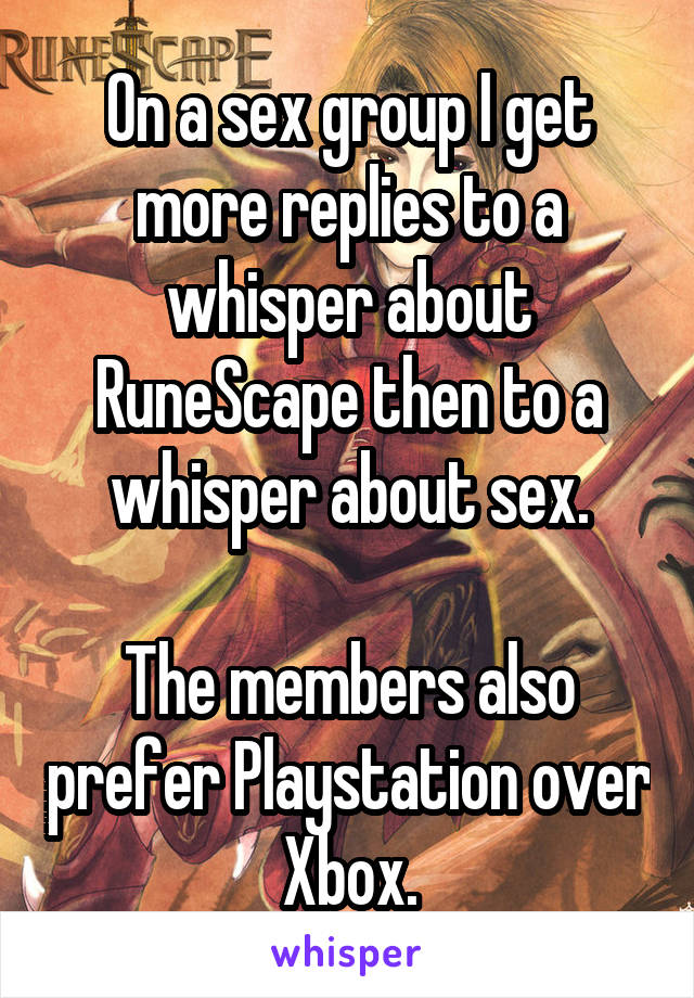 On a sex group I get more replies to a whisper about RuneScape then to a whisper about sex.  The members also prefer Playstation over Xbox.