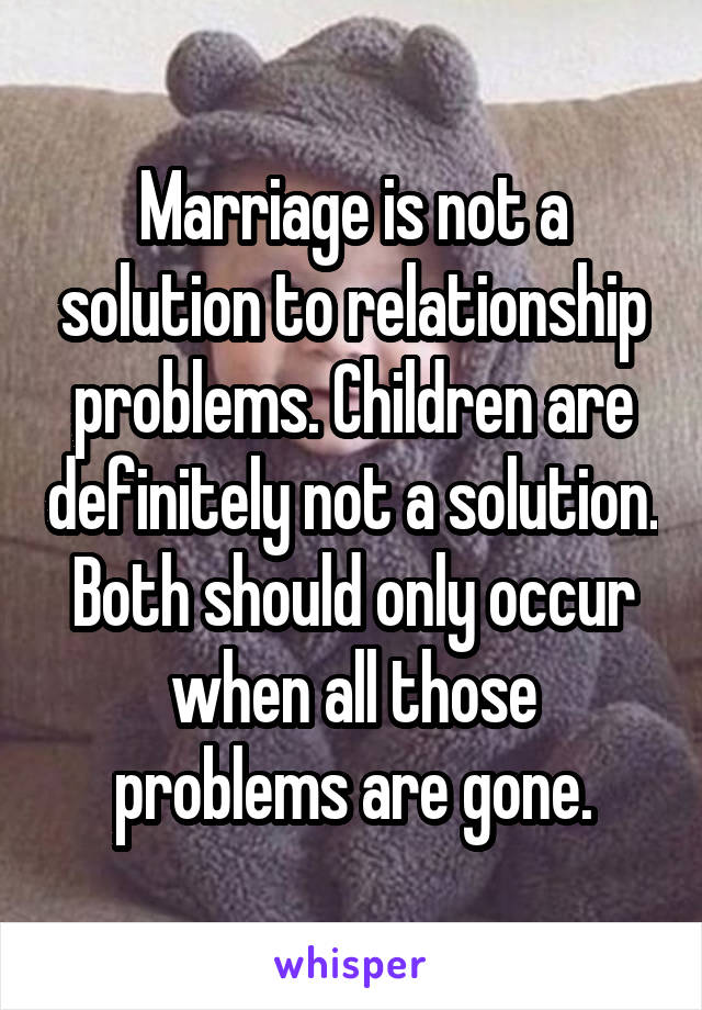 Marriage is not a solution to relationship problems. Children are definitely not a solution. Both should only occur when all those problems are gone.