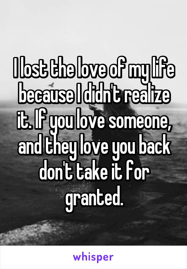 I lost the love of my life because I didn't realize it. If you love someone, and they love you back don't take it for granted.
