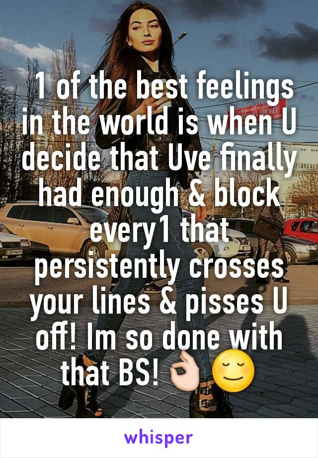 1 of the best feelings in the world is when U decide that Uve finally had enough & block every1 that persistently crosses your lines & pisses U off! Im so done with that BS!👌😌