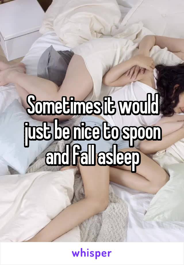 Sometimes it would just be nice to spoon and fall asleep