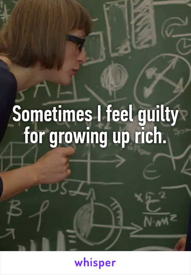 Sometimes I feel guilty for growing up rich.
