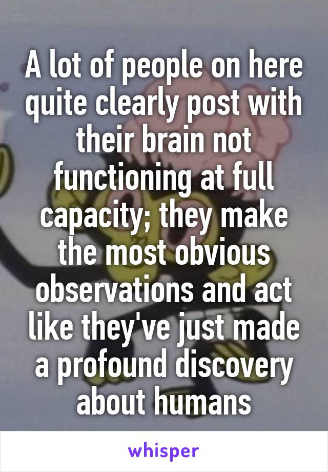 A lot of people on here quite clearly post with their brain not functioning at full capacity; they make the most obvious observations and act like they've just made a profound discovery about humans