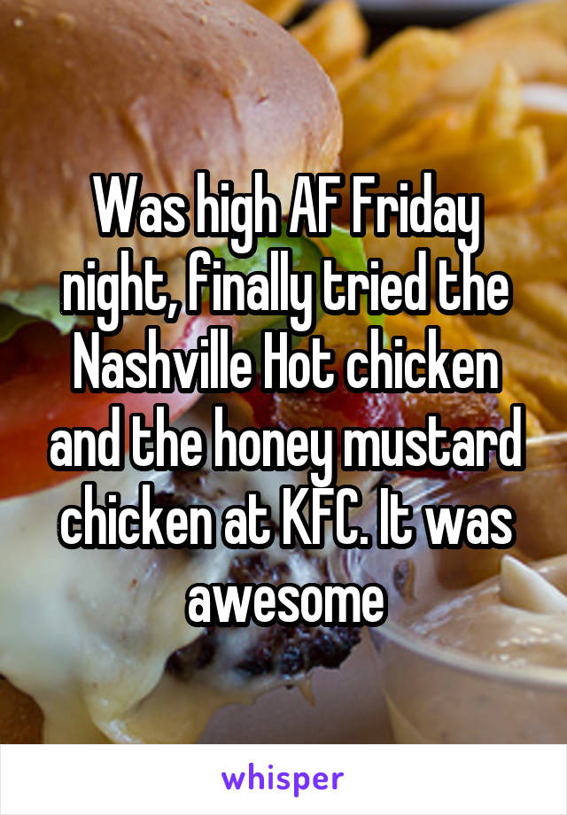 Was high AF Friday night, finally tried the Nashville Hot chicken and the honey mustard chicken at KFC. It was awesome