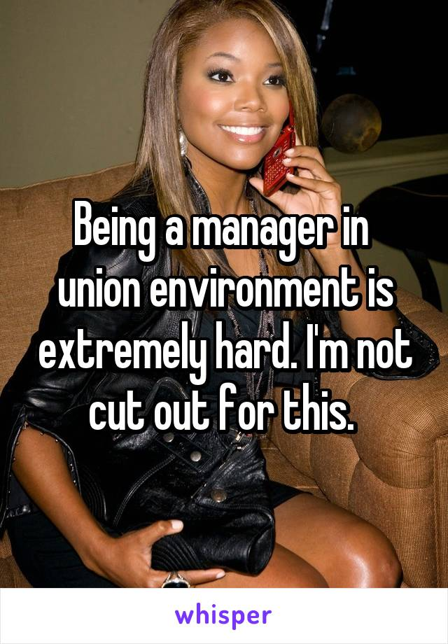 Being a manager in  union environment is extremely hard. I'm not cut out for this.