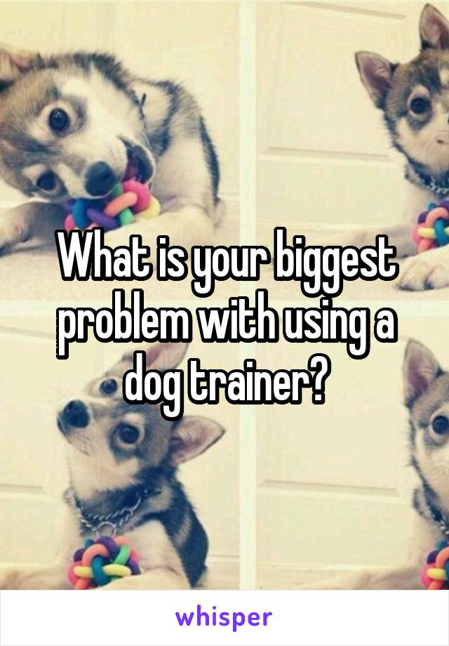 What is your biggest problem with using a dog trainer?