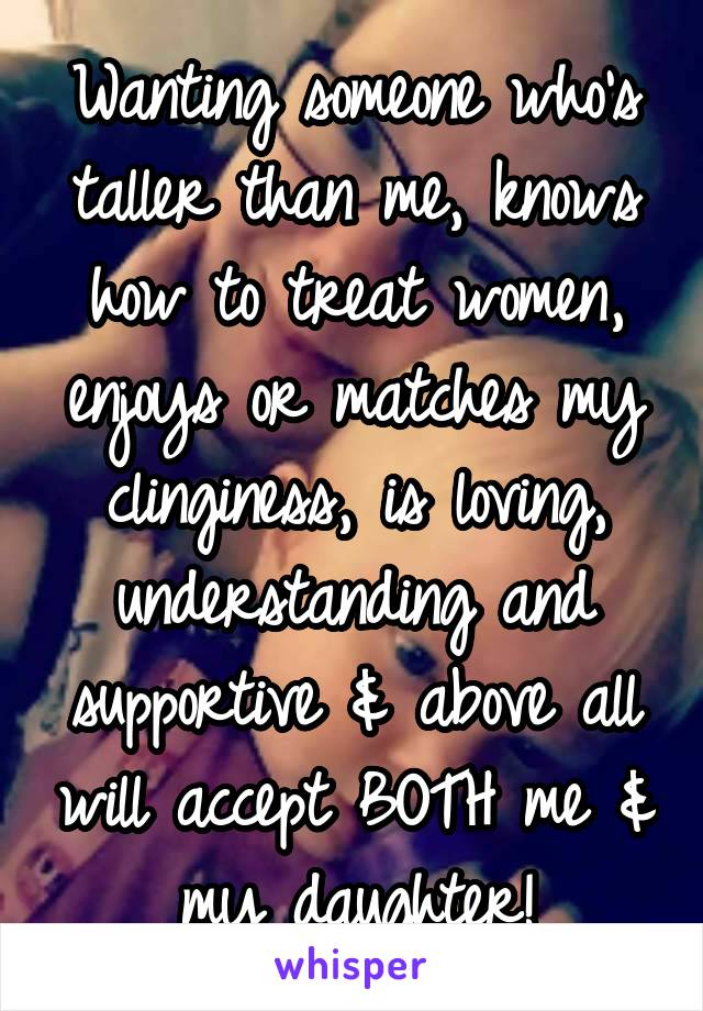 Wanting someone who's taller than me, knows how to treat women, enjoys or matches my clinginess, is loving, understanding and supportive & above all will accept BOTH me & my daughter!