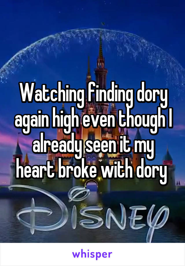 Watching finding dory again high even though I already seen it my heart broke with dory