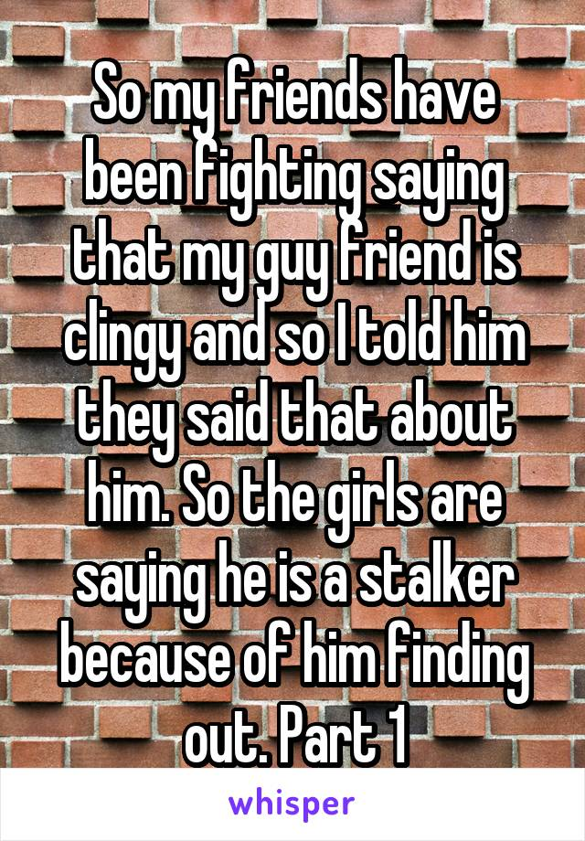 So my friends have been fighting saying that my guy friend is clingy and so I told him they said that about him. So the girls are saying he is a stalker because of him finding out. Part 1
