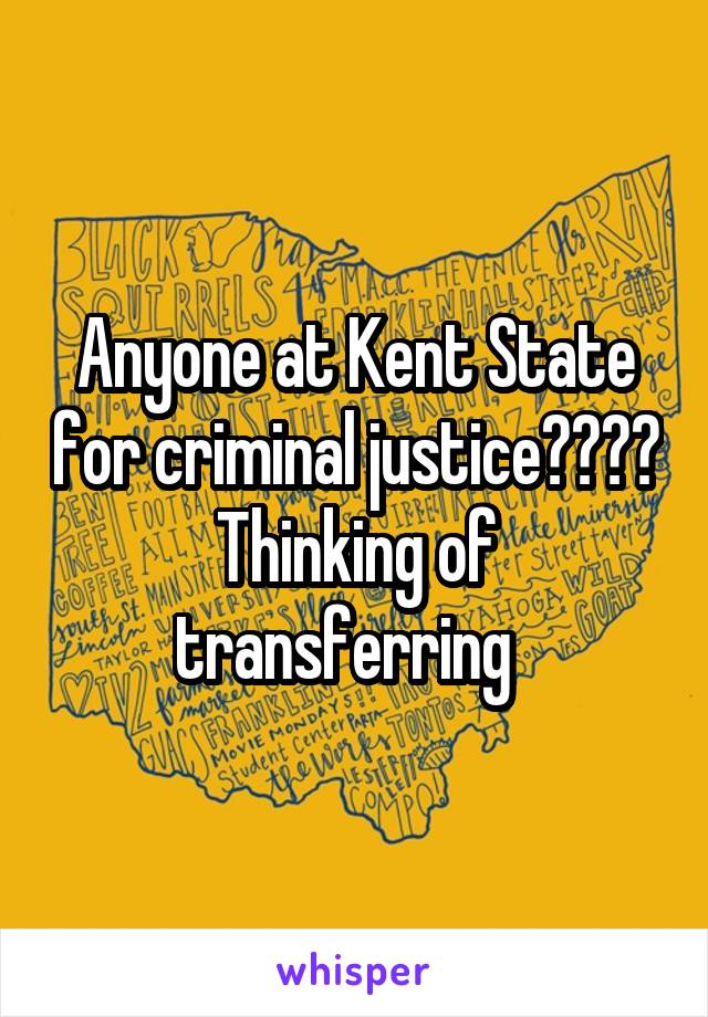 Anyone at Kent State for criminal justice???? Thinking of transferring